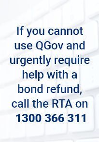If you cannot use QGov and urgently require help with  bond refund, call the RTA on 1300 366 311